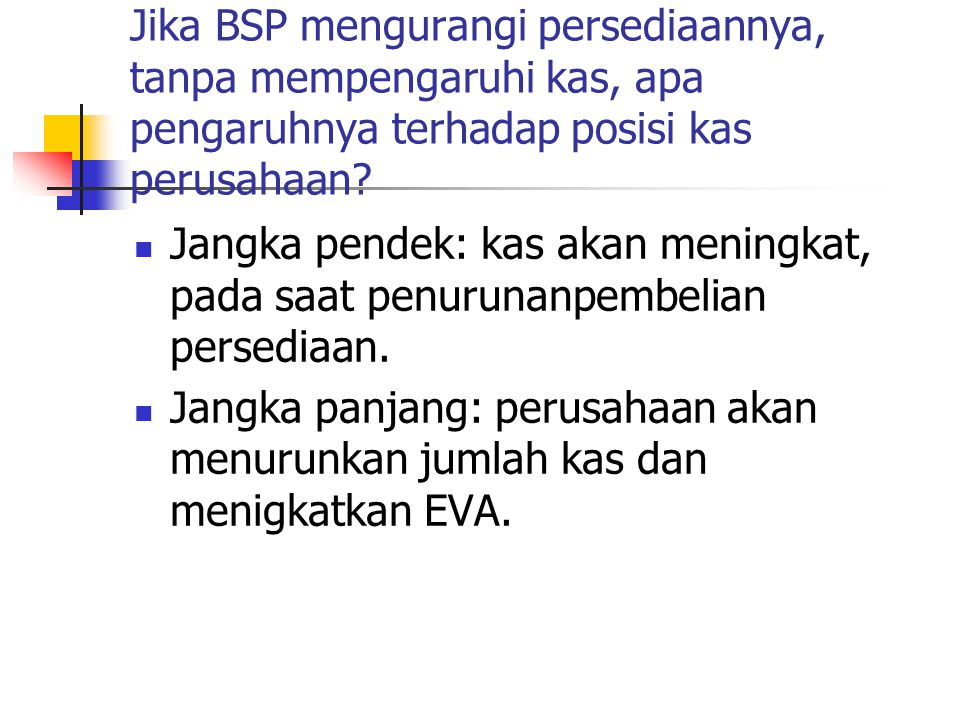 Jika BSP mengurangi persediaannya, tanpa mempengaruhi kas, apa pengaruhnya terhadap posisi kas perusahaan? Jangka pendek: kas akan meningkat, pada saa