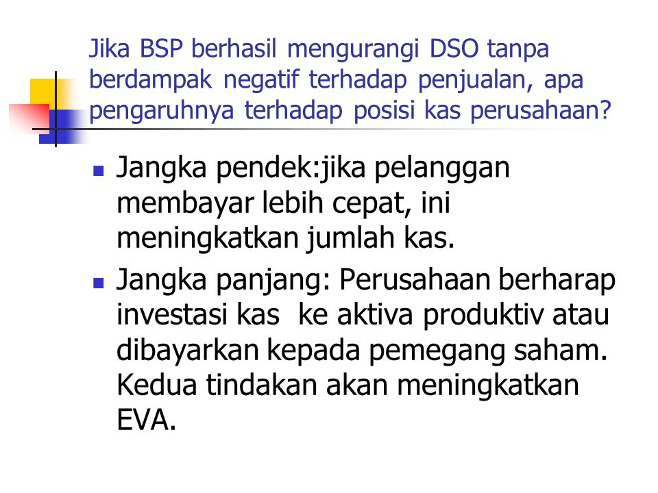 Jika BSP berhasil mengurangi DSO tanpa berdampak negatif terhadap penjualan, apa pengaruhnya terhadap posisi kas perusahaan? Jangka pendek:jika pelang