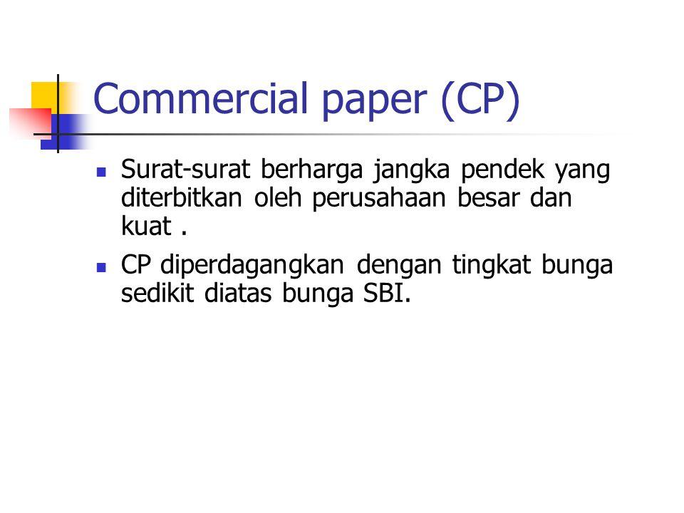Commercial paper (CP) Surat-surat berharga jangka pendek yang diterbitkan oleh perusahaan besar dan kuat. CP diperdagangkan dengan tingkat bunga sedik