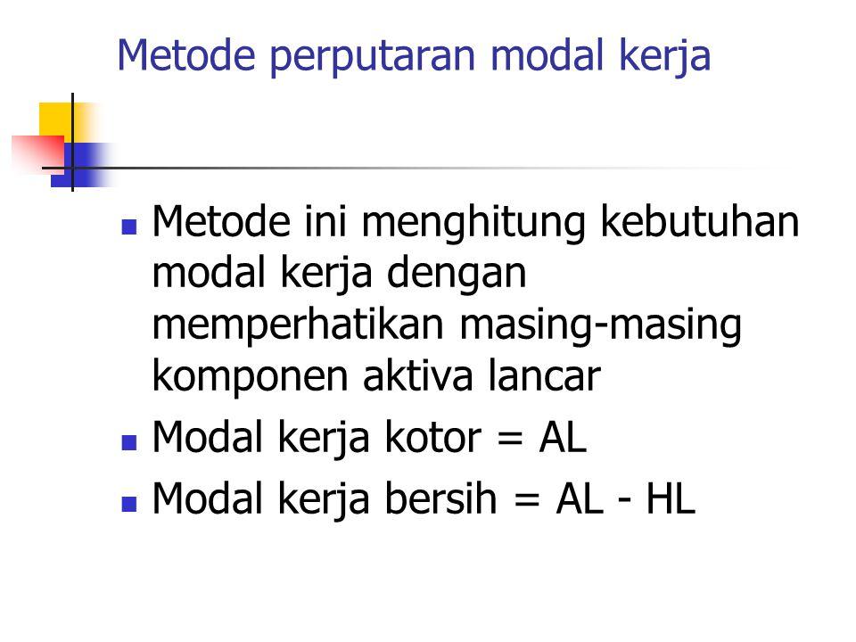 Metode perputaran modal kerja Metode ini menghitung kebutuhan modal kerja dengan memperhatikan masing-masing komponen aktiva lancar Modal kerja kotor