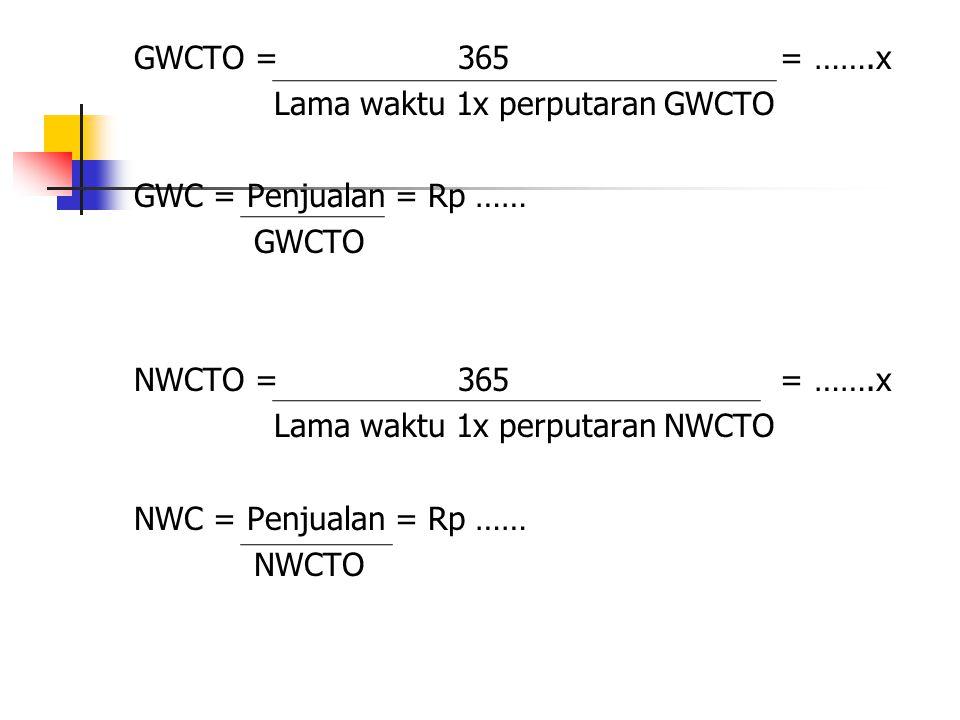 GWCTO = 365 = …….x Lama waktu 1x perputaran GWCTO GWC = Penjualan = Rp …… GWCTO NWCTO = 365 = …….x Lama waktu 1x perputaran NWCTO NWC = Penjualan = Rp