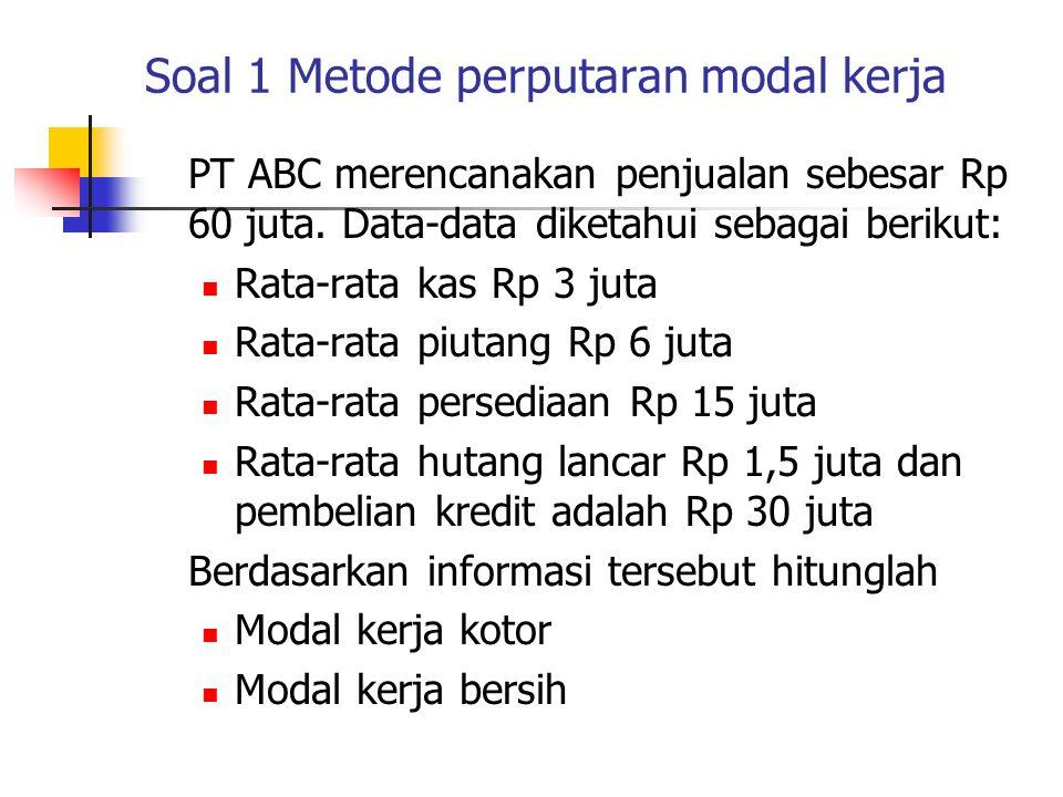 Soal 1 Metode perputaran modal kerja PT ABC merencanakan penjualan sebesar Rp 60 juta. Data-data diketahui sebagai berikut: Rata-rata kas Rp 3 juta Ra