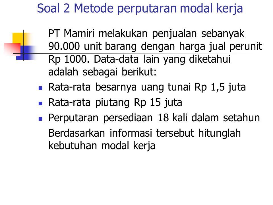 Soal 2 Metode perputaran modal kerja PT Mamiri melakukan penjualan sebanyak 90.000 unit barang dengan harga jual perunit Rp 1000. Data-data lain yang