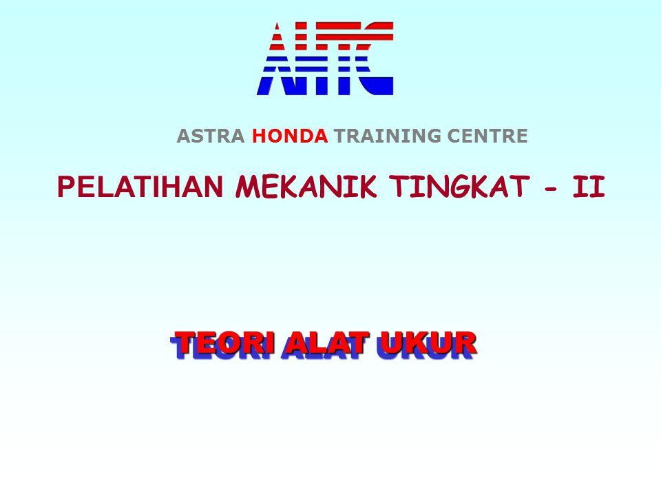 PELATIHAN MEKANIK TINGKAT - II TEORI ALAT UKUR TEORI ALAT UKUR ASTRA HONDA TRAINING CENTRE