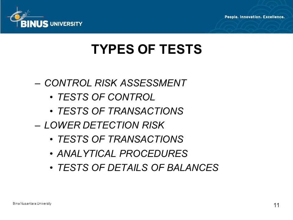 Bina Nusantara University 11 TYPES OF TESTS –CONTROL RISK ASSESSMENT TESTS OF CONTROL TESTS OF TRANSACTIONS –LOWER DETECTION RISK TESTS OF TRANSACTION