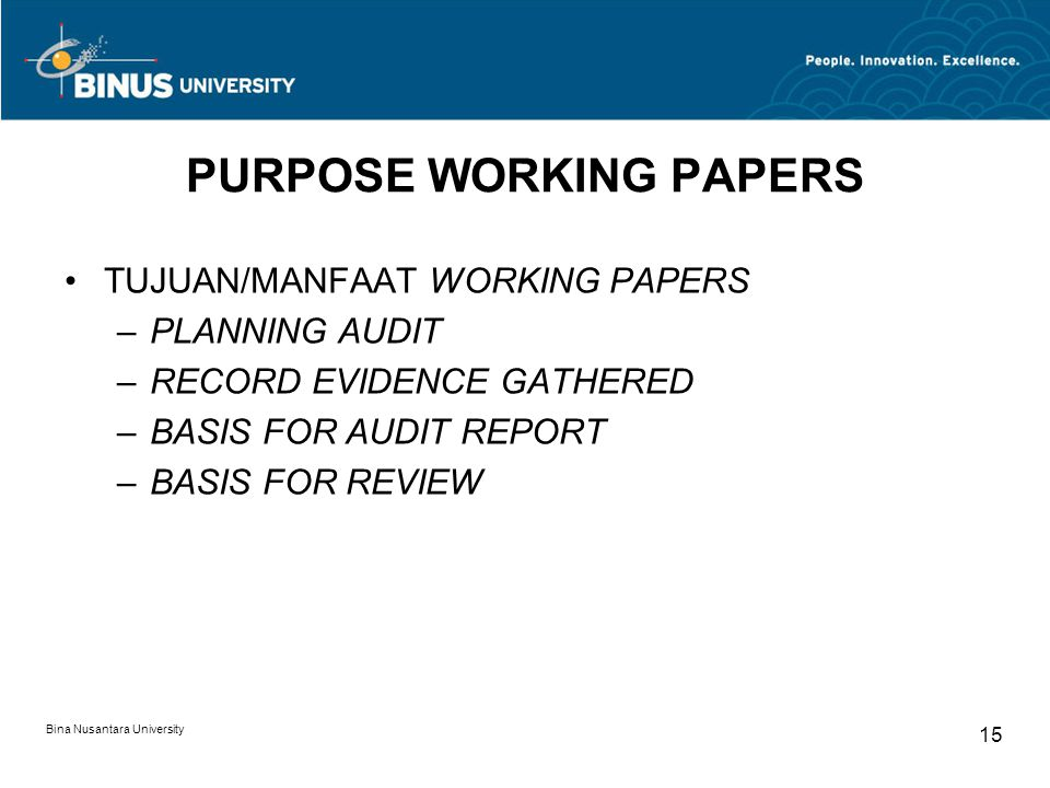 Bina Nusantara University 15 PURPOSE WORKING PAPERS TUJUAN/MANFAAT WORKING PAPERS –PLANNING AUDIT –RECORD EVIDENCE GATHERED –BASIS FOR AUDIT REPORT –BASIS FOR REVIEW