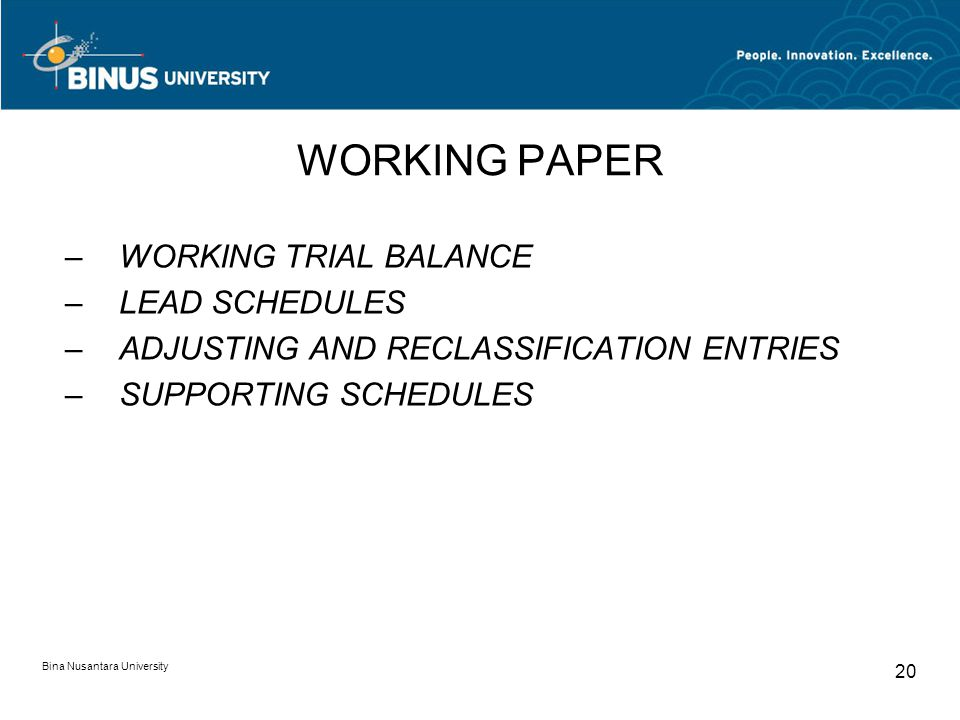Bina Nusantara University 20 WORKING PAPER –WORKING TRIAL BALANCE –LEAD SCHEDULES –ADJUSTING AND RECLASSIFICATION ENTRIES –SUPPORTING SCHEDULES