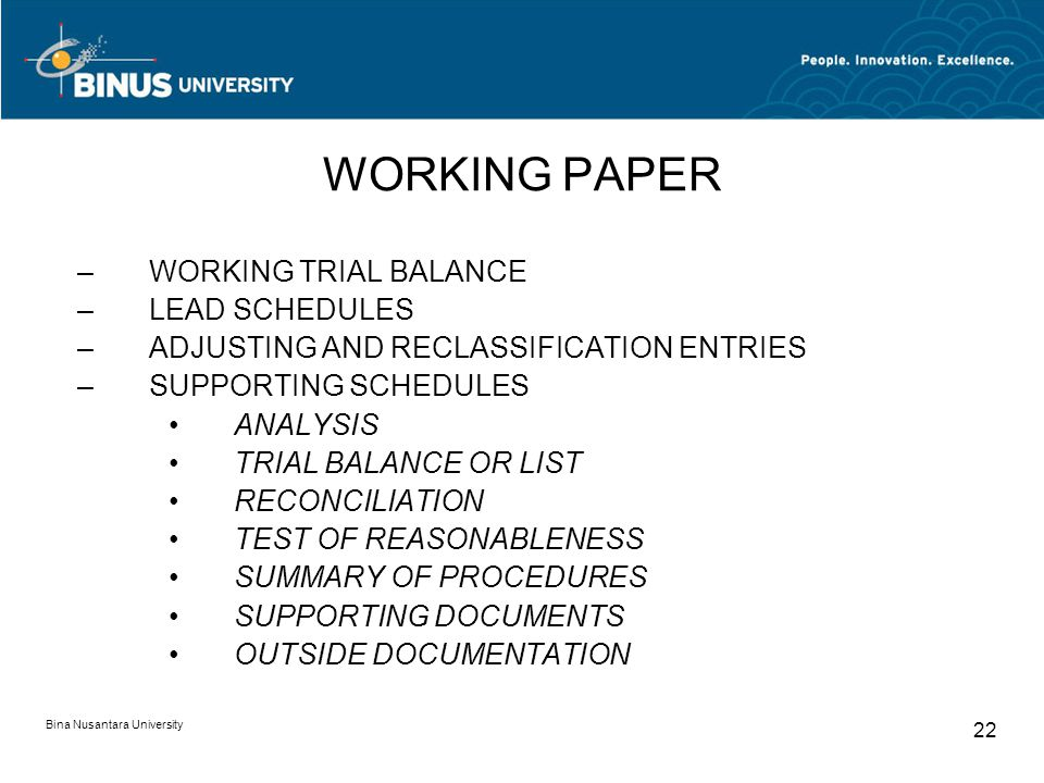 Bina Nusantara University 22 WORKING PAPER –WORKING TRIAL BALANCE –LEAD SCHEDULES –ADJUSTING AND RECLASSIFICATION ENTRIES –SUPPORTING SCHEDULES ANALYSIS TRIAL BALANCE OR LIST RECONCILIATION TEST OF REASONABLENESS SUMMARY OF PROCEDURES SUPPORTING DOCUMENTS OUTSIDE DOCUMENTATION