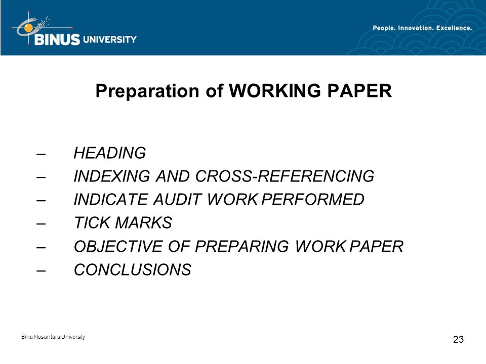Bina Nusantara University 23 Preparation of WORKING PAPER –HEADING –INDEXING AND CROSS-REFERENCING –INDICATE AUDIT WORK PERFORMED –TICK MARKS –OBJECTIVE OF PREPARING WORK PAPER –CONCLUSIONS