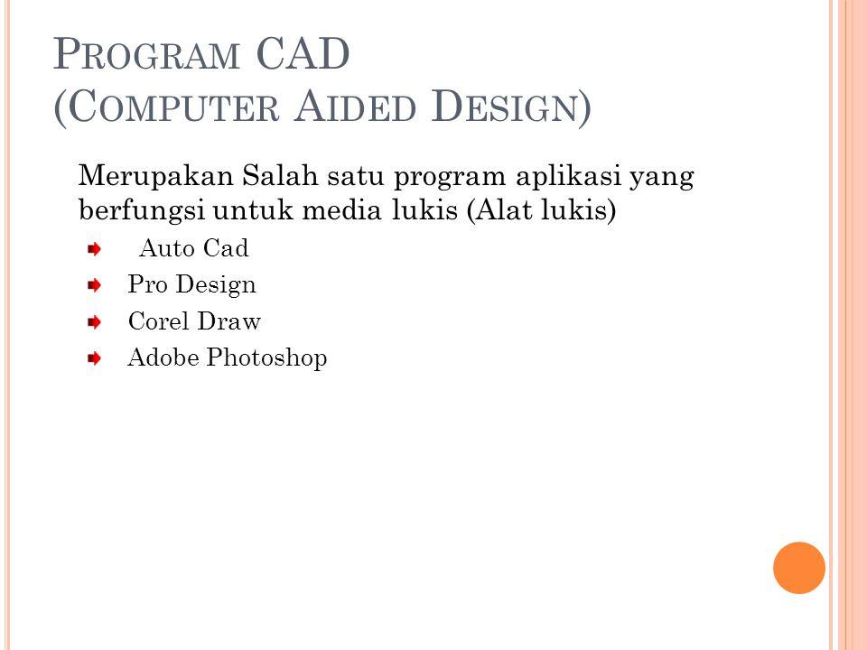 P ROGRAM CAD (C OMPUTER A IDED D ESIGN ) Merupakan Salah satu program aplikasi yang berfungsi untuk media lukis (Alat lukis) Auto Cad Pro Design Corel Draw Adobe Photoshop