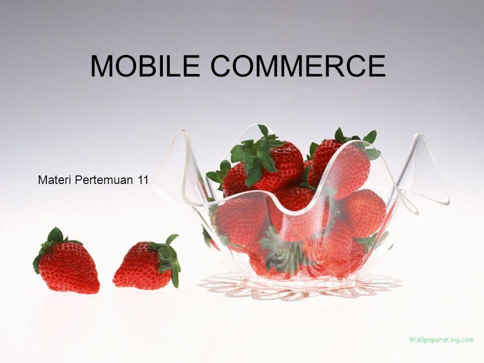 Mobile Commerce Atau disebut dengan M- Commerce dan M-business Pada dasarnya merupakan segala kegiatan e-commerce dan e-bisnis yang dilakukan di lingkungan wireless, khususnya via internet Seperti aplikasi EC lain, M- Commerce dapat digunakan melalui internet, jalur komunikasi khusus, atau infrastruktur lainnya