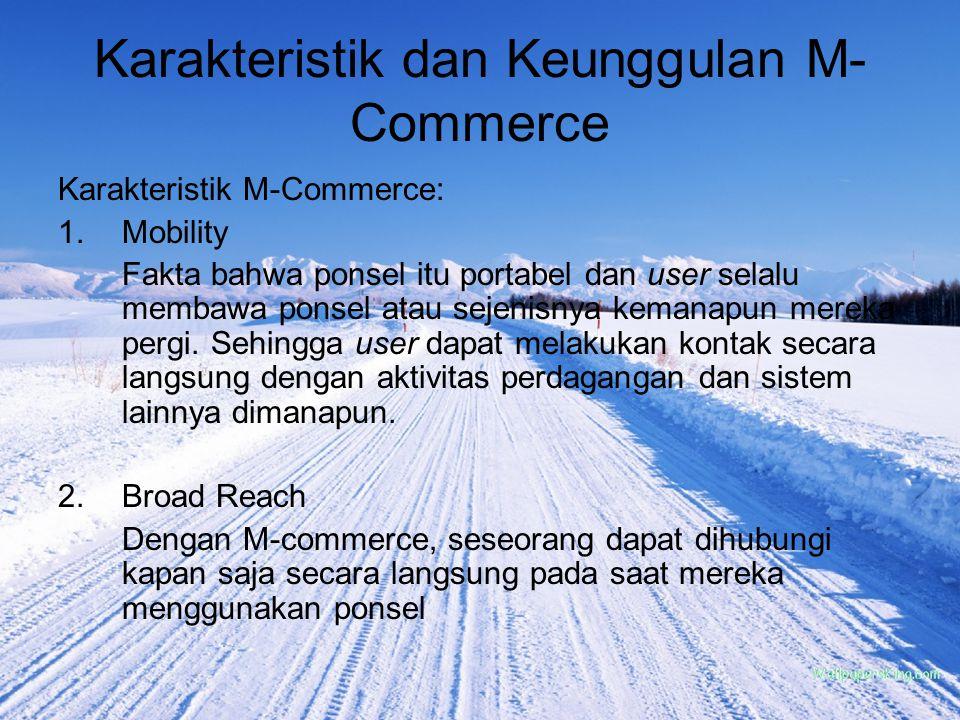 Karakteristik dan Keunggulan M- Commerce Karakteristik M-Commerce: 1.Mobility Fakta bahwa ponsel itu portabel dan user selalu membawa ponsel atau seje