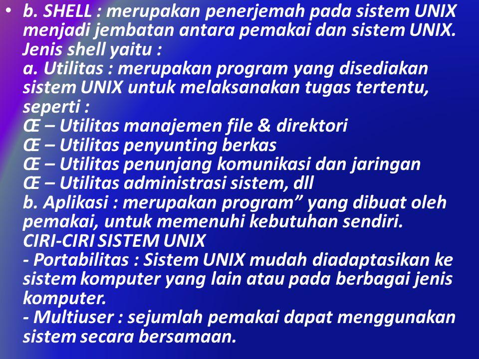 b. SHELL : merupakan penerjemah pada sistem UNIX menjadi jembatan antara pemakai dan sistem UNIX.