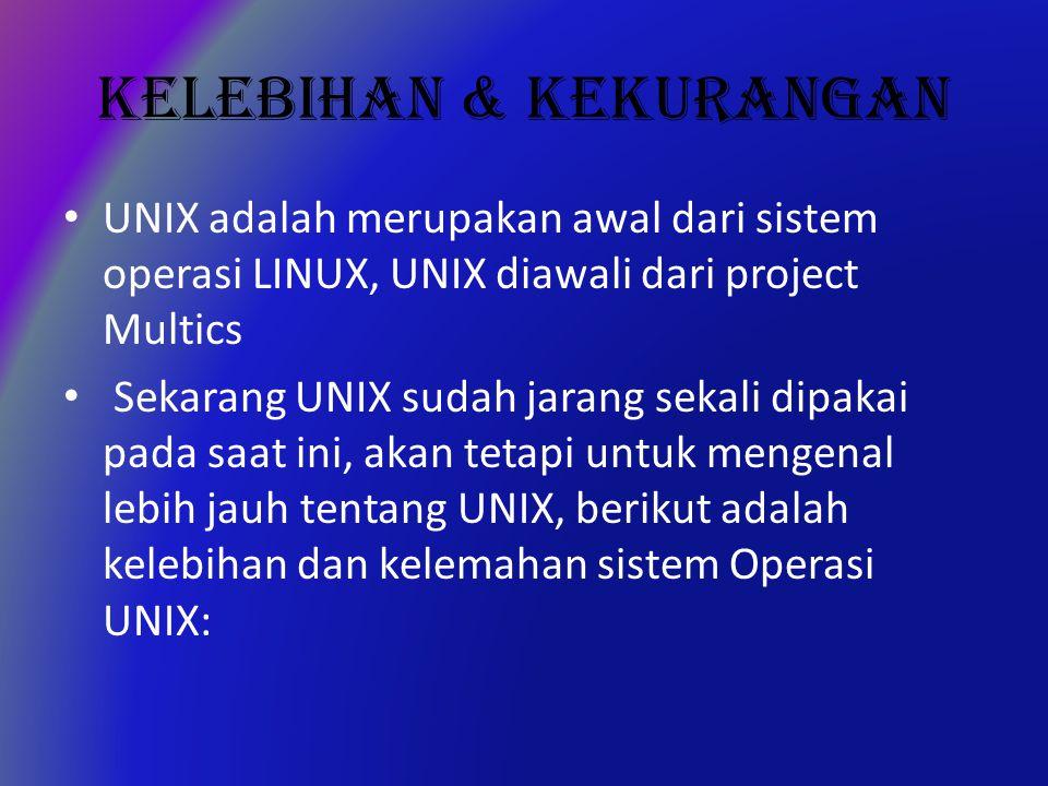 KELEBIHAN & KEKURANGAN UNIX adalah merupakan awal dari sistem operasi LINUX, UNIX diawali dari project Multics Sekarang UNIX sudah jarang sekali dipakai pada saat ini, akan tetapi untuk mengenal lebih jauh tentang UNIX, berikut adalah kelebihan dan kelemahan sistem Operasi UNIX: