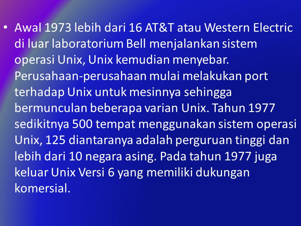 Awal 1973 lebih dari 16 AT&T atau Western Electric di luar laboratorium Bell menjalankan sistem operasi Unix, Unix kemudian menyebar.