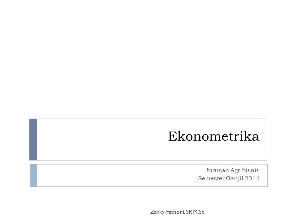 Ekonometrika Jurusan Agribisnis Semester Ganjil 2014 Zakky Fathoni, SP, M.Sc