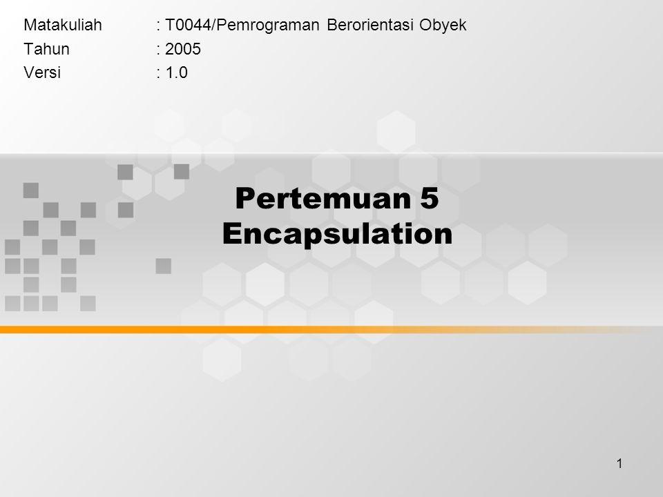1 Pertemuan 5 Encapsulation Matakuliah: T0044/Pemrograman Berorientasi Obyek Tahun: 2005 Versi: 1.0
