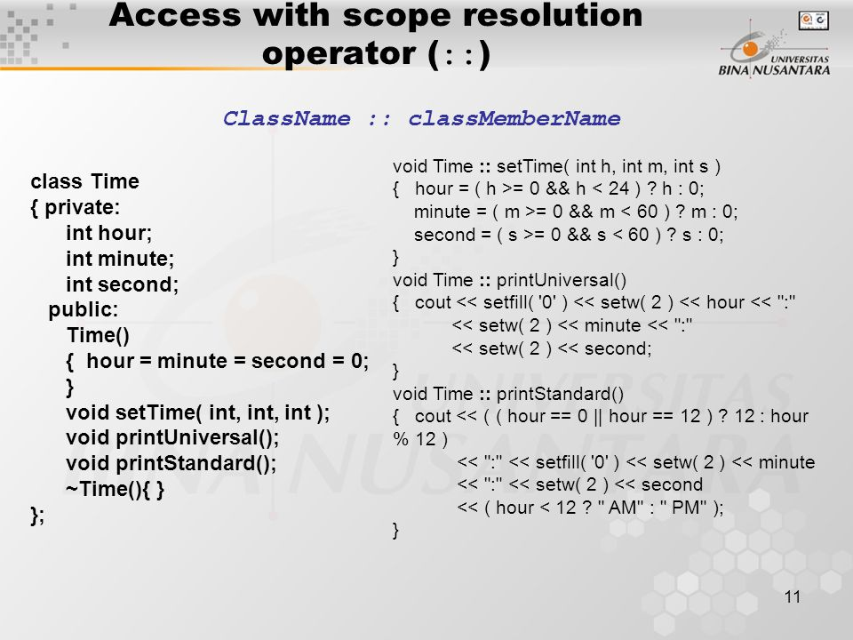 11 Access with scope resolution operator ( :: ) ClassName :: classMemberName class Time { private: int hour; int minute; int second; public: Time() { hour = minute = second = 0; } void setTime( int, int, int ); void printUniversal(); void printStandard(); ~Time(){ } }; void Time :: setTime( int h, int m, int s ) { hour = ( h >= 0 && h < 24 ) .
