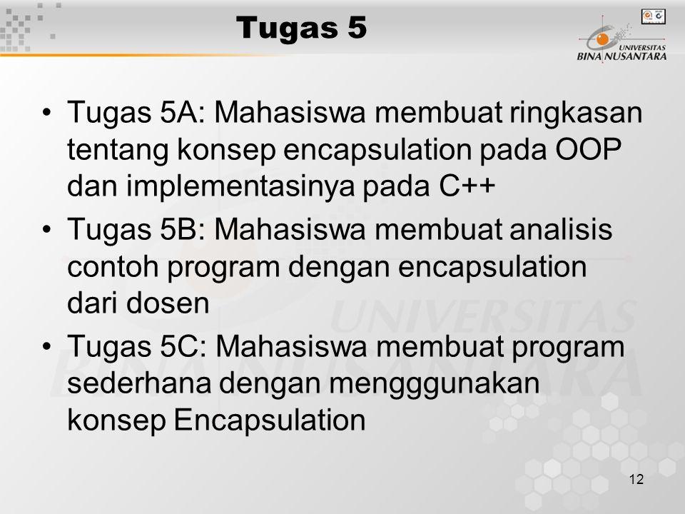 12 Tugas 5 Tugas 5A: Mahasiswa membuat ringkasan tentang konsep encapsulation pada OOP dan implementasinya pada C++ Tugas 5B: Mahasiswa membuat analisis contoh program dengan encapsulation dari dosen Tugas 5C: Mahasiswa membuat program sederhana dengan mengggunakan konsep Encapsulation