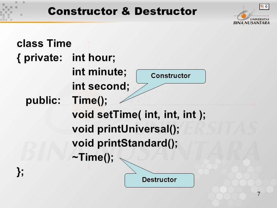 8 Constructor & Destructor Constructor  member function yang pertama kali di kerjakan ketika satu object di create –Nama constructor harus sama dengan nama classnya –Untuk inisialisasi object –Minimal ada 1 constructor dalam class (bisa lebih / di overload), jika tidak di tulis compiler akan mengenerate default constructor untuk class tersebut –Dapat diberikan argumen –Tidak memiliki return value (default: void)