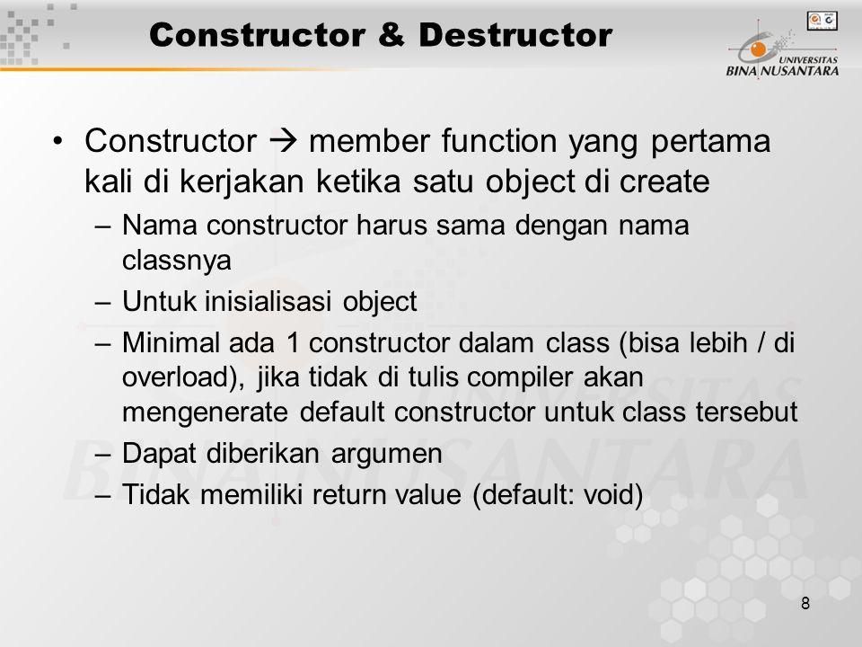9 Constructor & Destructor Destructor  member function yang di kerjakan ketika satu object di destroy / death (sebagai pengakhiran object) –Nama destructor sama dengan nama classnya ditambah tanda tilde (~) di awalnya –Untuk de-inisialisasi / clean up / dealokasi memory –Hanya ada 1 desctuctor (tdk dapat di overload) –Tidak memiliki argumen –Tidak memiliki return value