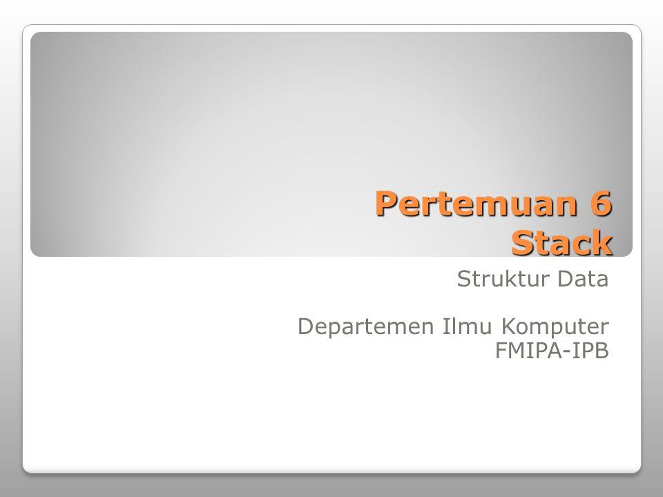 Pertemuan 6 Stack Struktur Data Departemen Ilmu Komputer FMIPA-IPB