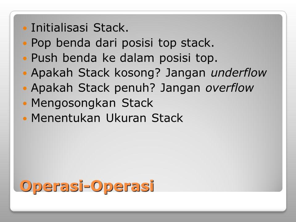 Operasi-Operasi Initialisasi Stack. Pop benda dari posisi top stack. Push benda ke dalam posisi top. Apakah Stack kosong? Jangan underflow Apakah Stac