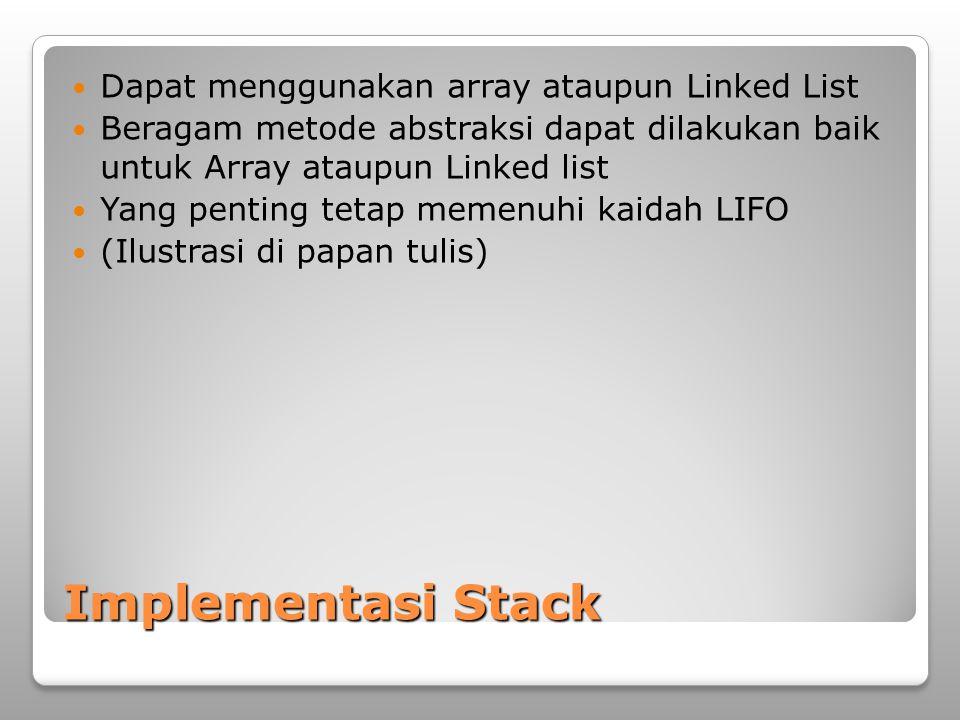 Implementasi Stack Dapat menggunakan array ataupun Linked List Beragam metode abstraksi dapat dilakukan baik untuk Array ataupun Linked list Yang pent