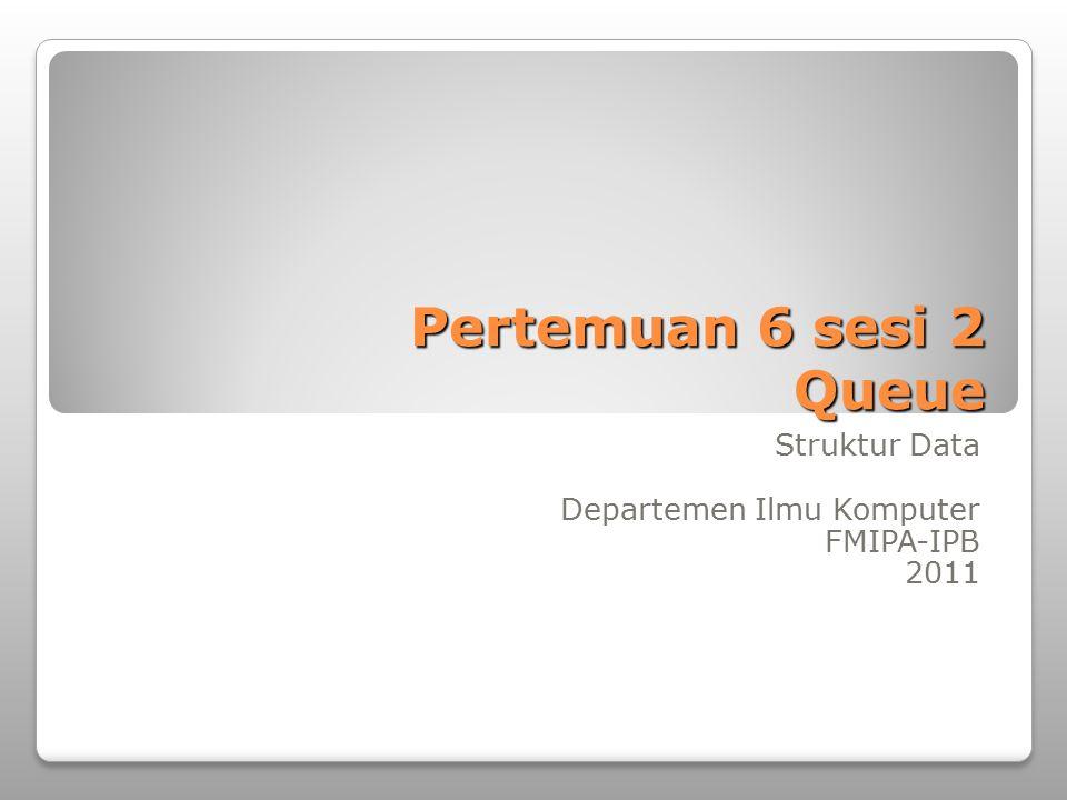 Pertemuan 6 sesi 2 Queue Struktur Data Departemen Ilmu Komputer FMIPA-IPB 2011