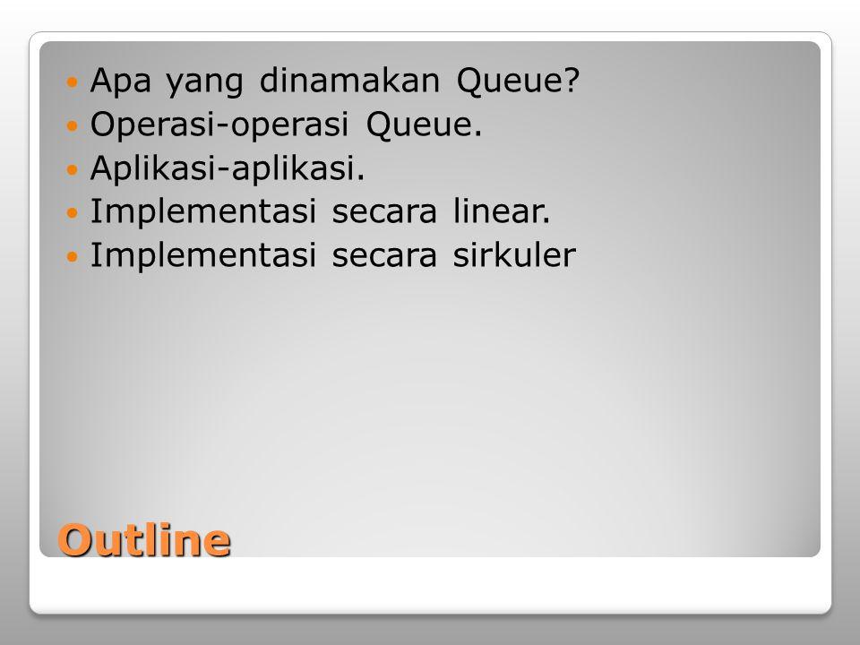 Outline Apa yang dinamakan Queue? Operasi-operasi Queue. Aplikasi-aplikasi. Implementasi secara linear. Implementasi secara sirkuler