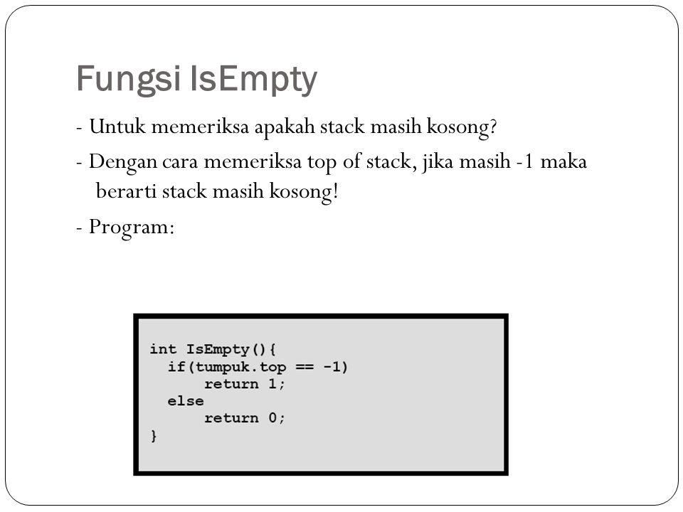 Fungsi IsEmpty - Untuk memeriksa apakah stack masih kosong? - Dengan cara memeriksa top of stack, jika masih -1 maka berarti stack masih kosong! - Pro