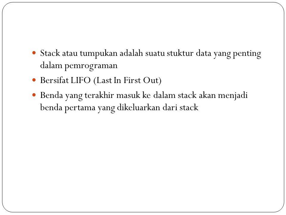 Stack atau tumpukan adalah suatu stuktur data yang penting dalam pemrograman Bersifat LIFO (Last In First Out) Benda yang terakhir masuk ke dalam stac