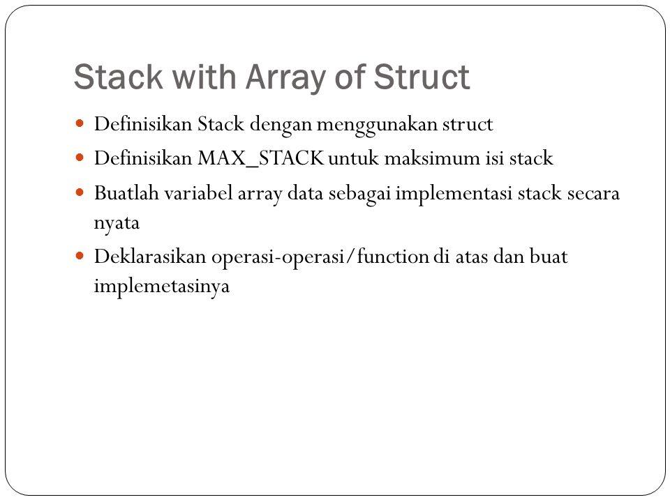 Deklarasi MAX_STACK #define MAX_STACK 10 //hati-hati mulai dari 0 jadi 0-9 Deklarasi STACK dengan struct dan array data typedef struct STACK{ int top; char data[10][10]; //misalkan : data adalah array of string //berjumlah 10 data, masing-masing string //menampung maksimal 10 karakter }; Deklarasi/buat variabel dari struct STACK tumpuk;