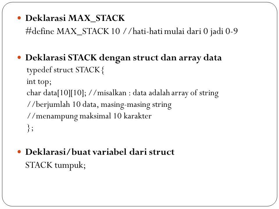 Deklarasi MAX_STACK #define MAX_STACK 10 //hati-hati mulai dari 0 jadi 0-9 Deklarasi STACK dengan struct dan array data typedef struct STACK{ int top;
