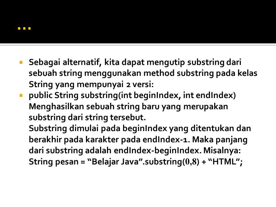  Sebagai alternatif, kita dapat mengutip substring dari sebuah string menggunakan method substring pada kelas String yang mempunyai 2 versi:  public
