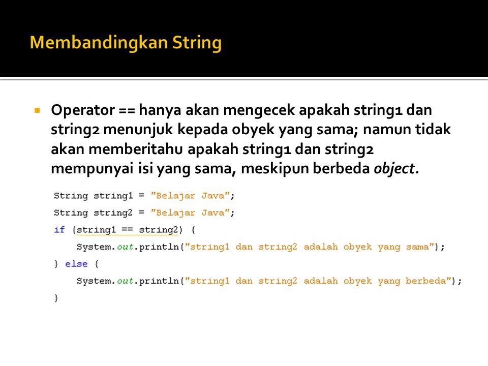  Operator == hanya akan mengecek apakah string1 dan string2 menunjuk kepada obyek yang sama; namun tidak akan memberitahu apakah string1 dan string2