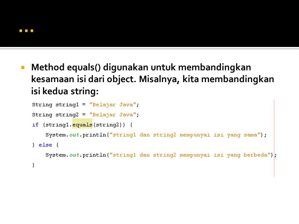  Method equals() digunakan untuk membandingkan kesamaan isi dari object. Misalnya, kita membandingkan isi kedua string: