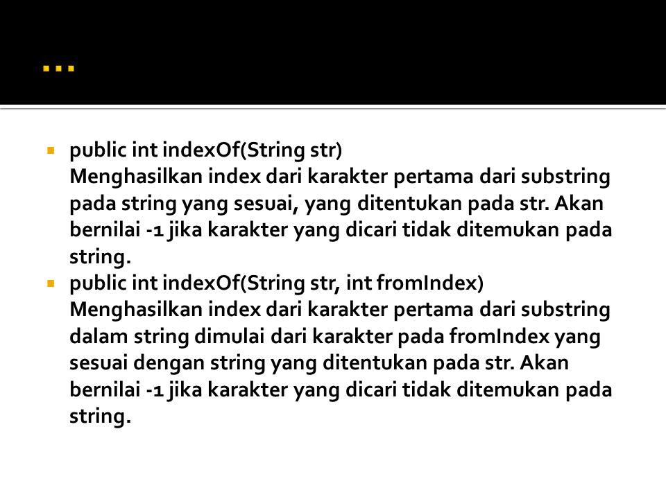  public int indexOf(String str) Menghasilkan index dari karakter pertama dari substring pada string yang sesuai, yang ditentukan pada str. Akan berni
