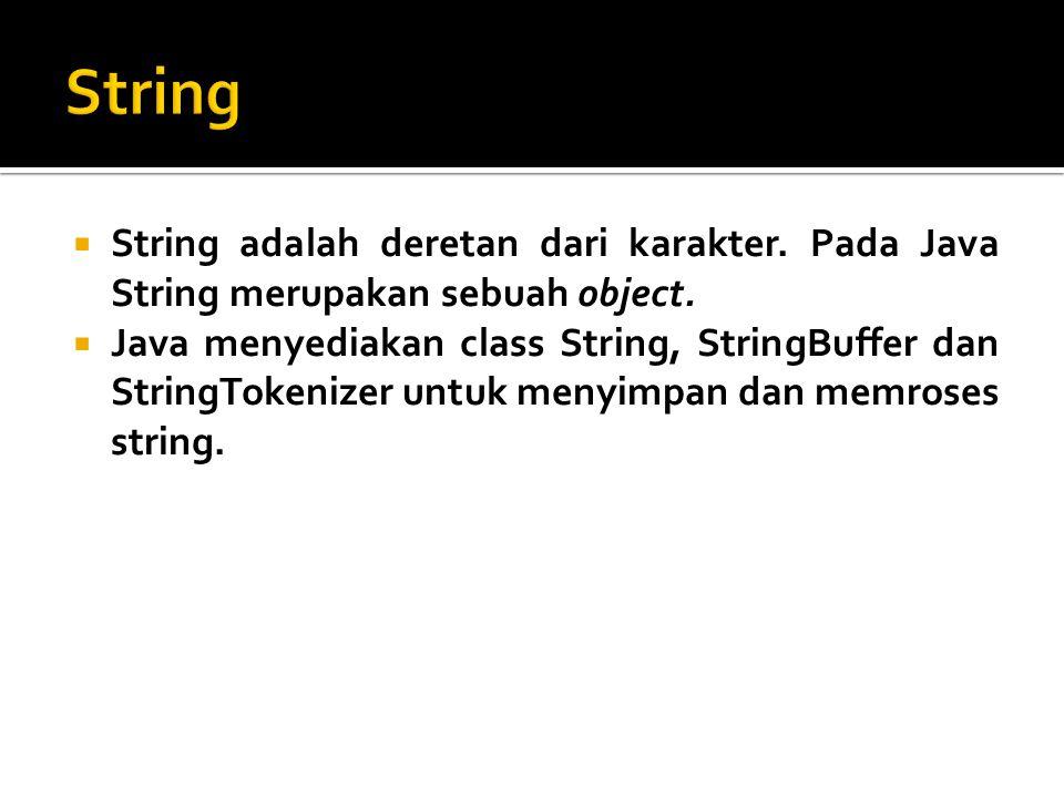  String adalah deretan dari karakter. Pada Java String merupakan sebuah object.  Java menyediakan class String, StringBuffer dan StringTokenizer unt
