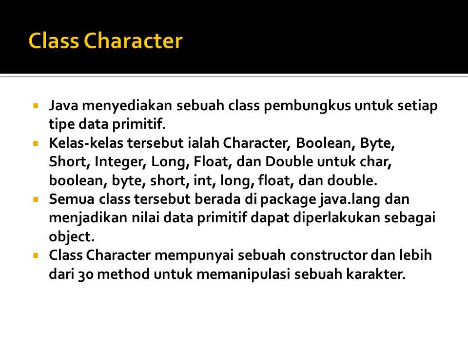  Java menyediakan sebuah class pembungkus untuk setiap tipe data primitif.  Kelas-kelas tersebut ialah Character, Boolean, Byte, Short, Integer, Lon