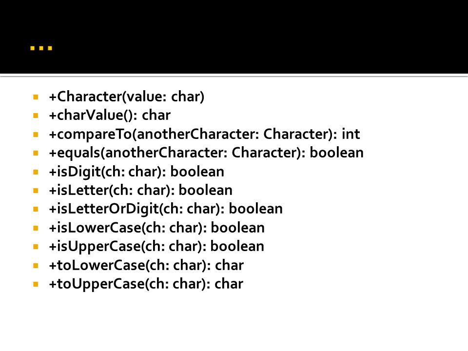  +Character(value: char)  +charValue(): char  +compareTo(anotherCharacter: Character): int  +equals(anotherCharacter: Character): boolean  +isDig
