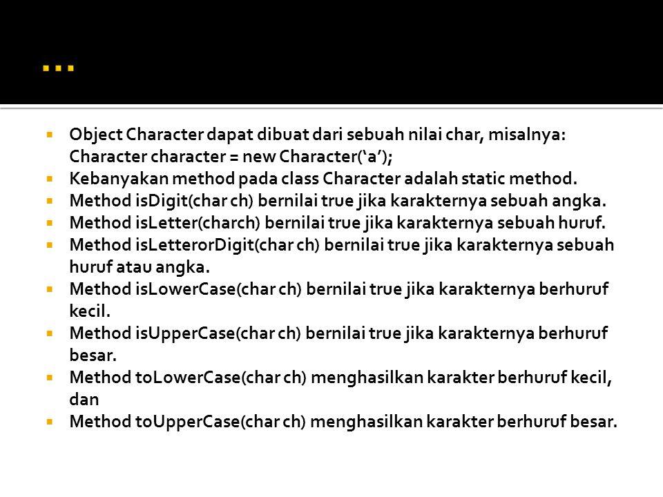  Object Character dapat dibuat dari sebuah nilai char, misalnya: Character character = new Character('a');  Kebanyakan method pada class Character a