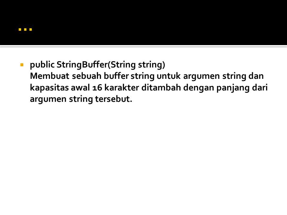  public StringBuffer(String string) Membuat sebuah buffer string untuk argumen string dan kapasitas awal 16 karakter ditambah dengan panjang dari arg