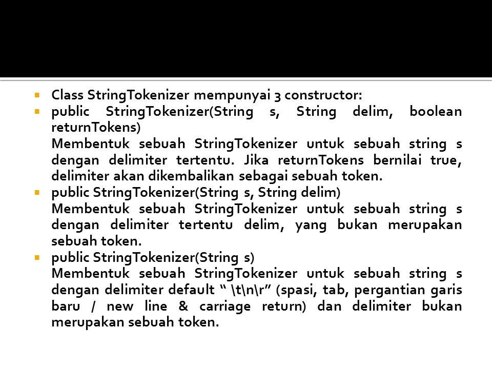  Class StringTokenizer mempunyai 3 constructor:  public StringTokenizer(String s, String delim, boolean returnTokens) Membentuk sebuah StringTokeniz