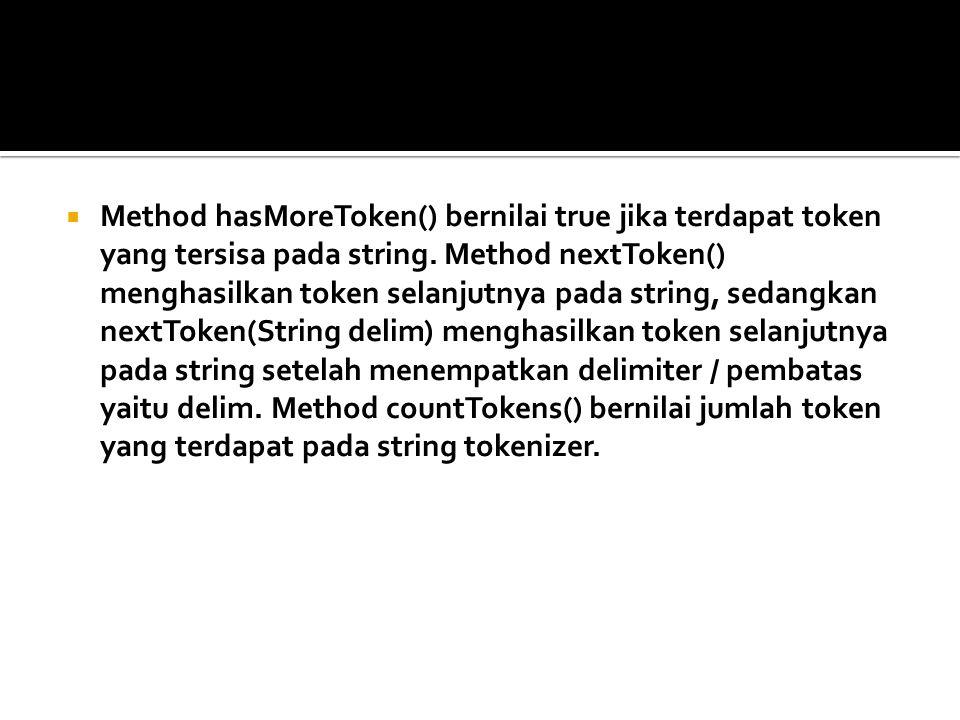  Method hasMoreToken() bernilai true jika terdapat token yang tersisa pada string. Method nextToken() menghasilkan token selanjutnya pada string, sed