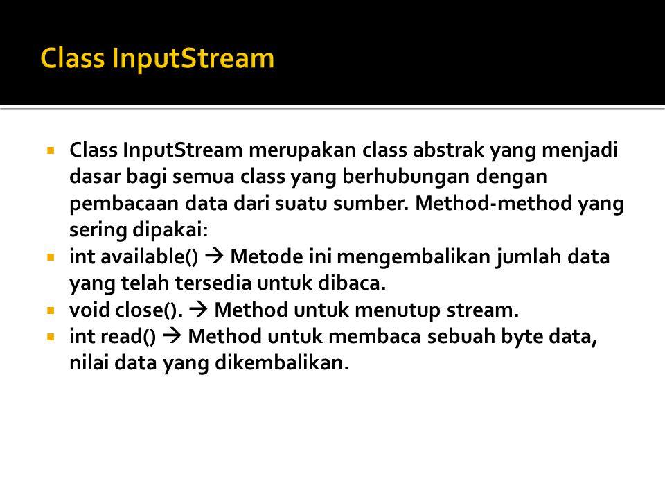  Class InputStream merupakan class abstrak yang menjadi dasar bagi semua class yang berhubungan dengan pembacaan data dari suatu sumber. Method-metho