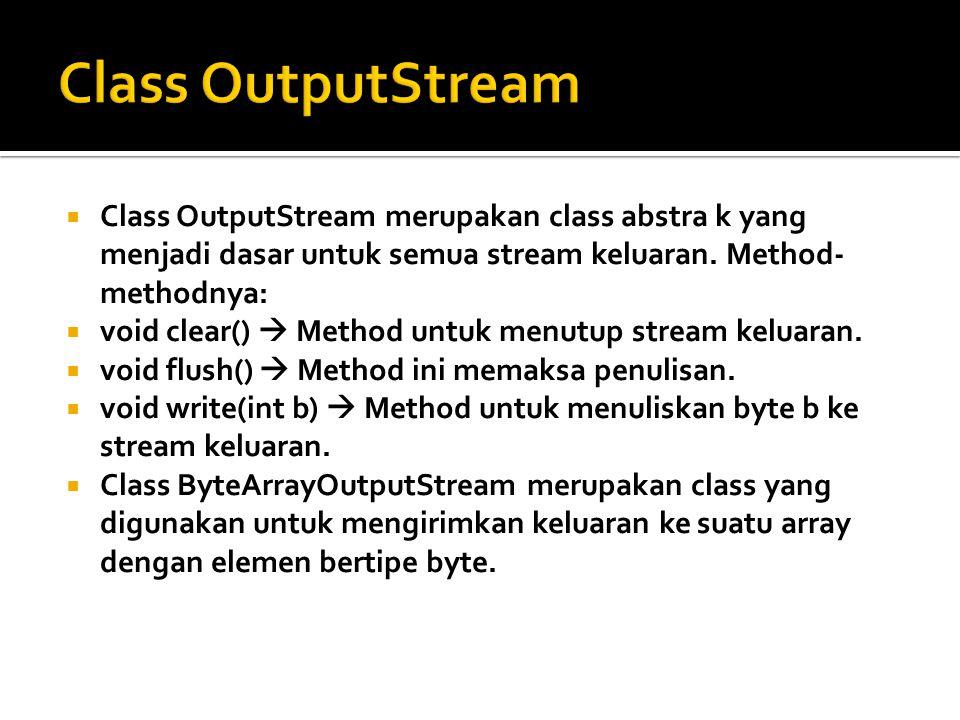  Class OutputStream merupakan class abstra k yang menjadi dasar untuk semua stream keluaran. Method- methodnya:  void clear()  Method untuk menutup