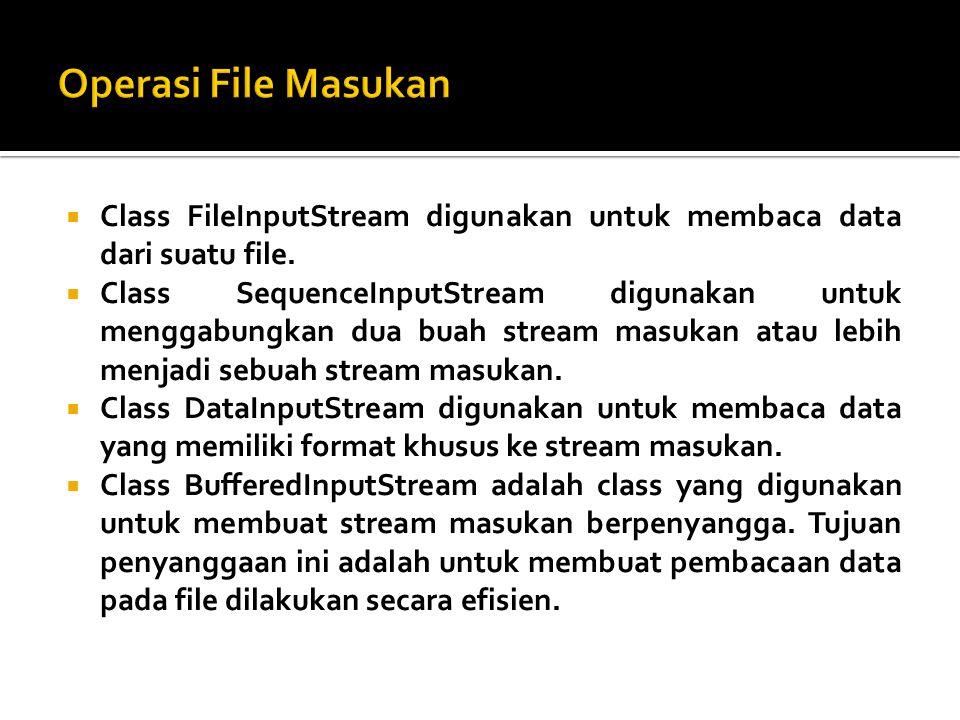  Class FileInputStream digunakan untuk membaca data dari suatu file.  Class SequenceInputStream digunakan untuk menggabungkan dua buah stream masuka