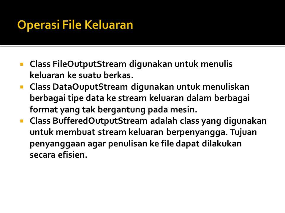  Class FileOutputStream digunakan untuk menulis keluaran ke suatu berkas.  Class DataOuputStream digunakan untuk menuliskan berbagai tipe data ke st