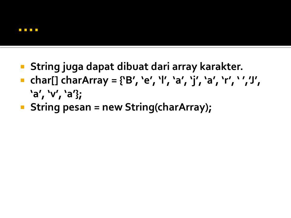  String juga dapat dibuat dari array karakter.  char[] charArray = {'B', 'e', 'l', 'a', 'j', 'a', 'r', ' ','J', 'a', 'v', 'a'};  String pesan = new